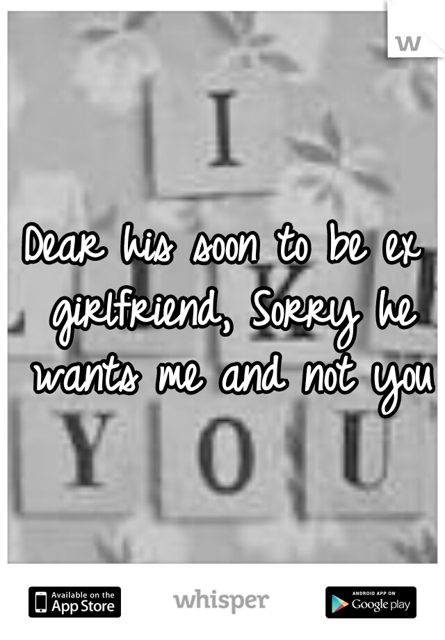 Dear his soon to be ex girlfriend, Sorry he wants me and not you