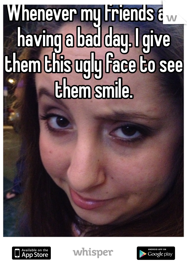 Whenever my friends are having a bad day. I give them this ugly face to see them smile.