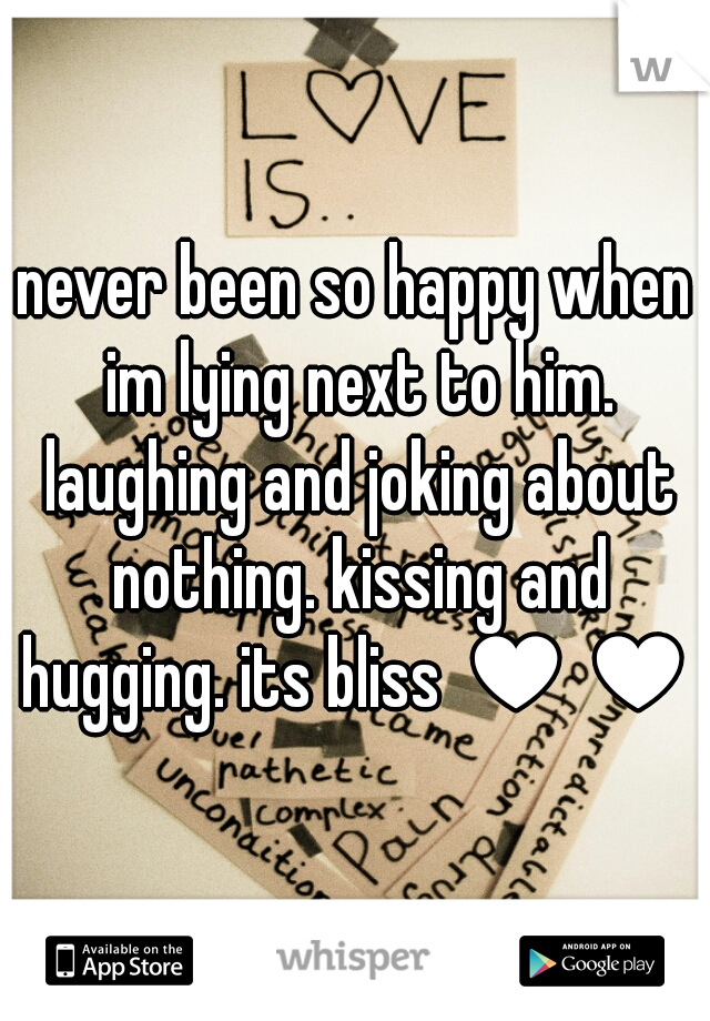 never been so happy when im lying next to him. laughing and joking about nothing. kissing and hugging. its bliss ♥♥♥