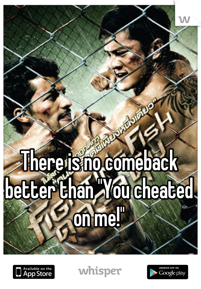 "There is no comeback better than ""You cheated on me!"""