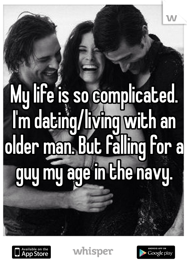My life is so complicated. I'm dating/living with an older man. But falling for a guy my age in the navy.
