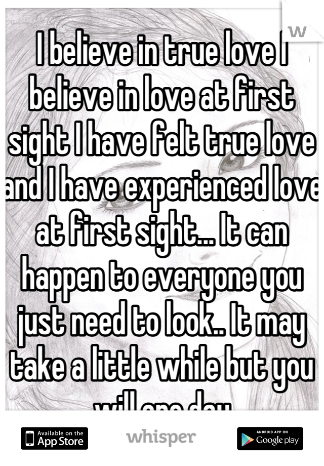 I believe in true love I believe in love at first sight I have felt true love and I have experienced love at first sight... It can happen to everyone you just need to look.. It may take a little while but you will one day