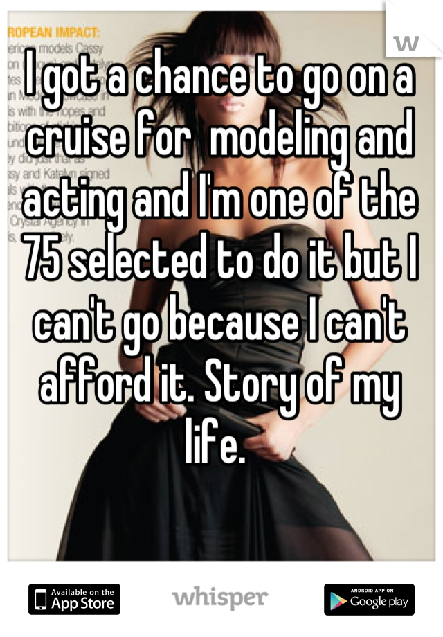 I got a chance to go on a cruise for  modeling and acting and I'm one of the 75 selected to do it but I can't go because I can't afford it. Story of my life.