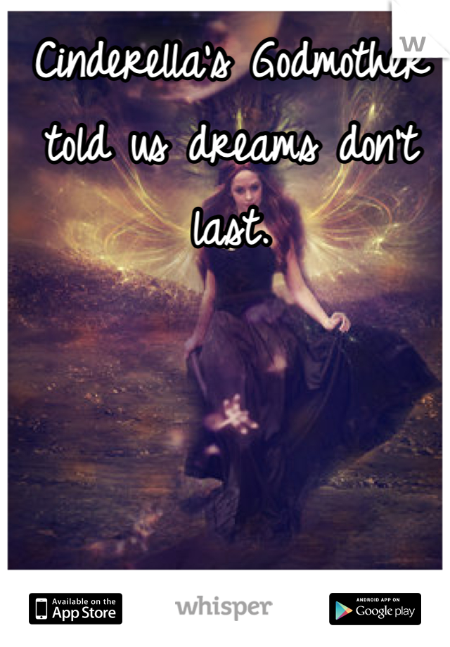 Cinderella's Godmother told us dreams don't last.