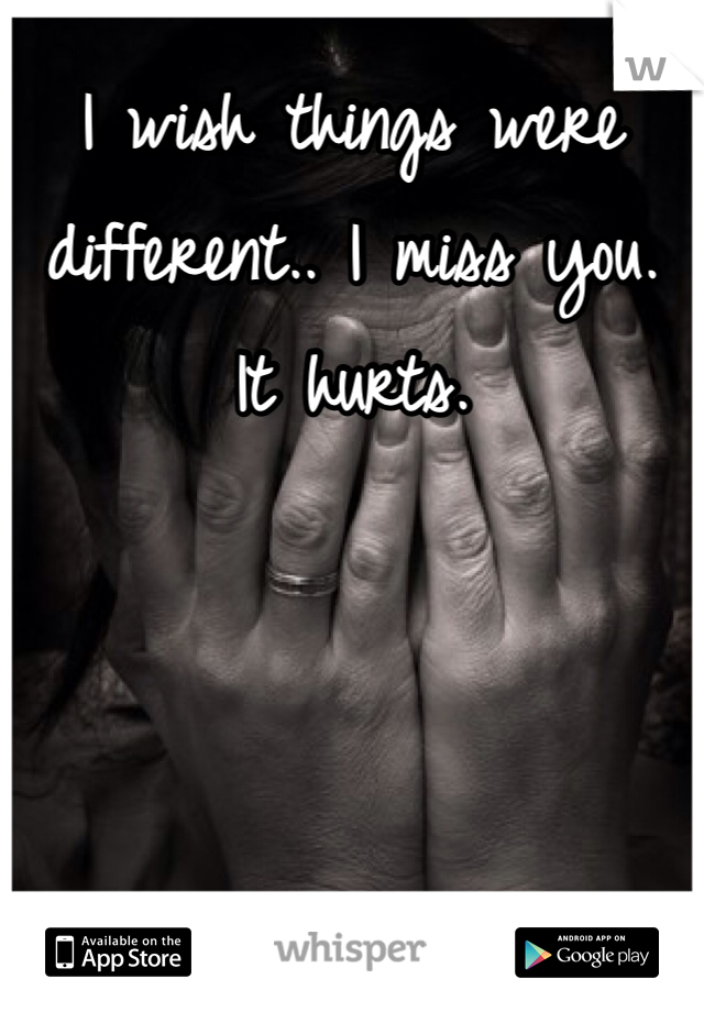 I wish things were different.. I miss you.  It hurts.