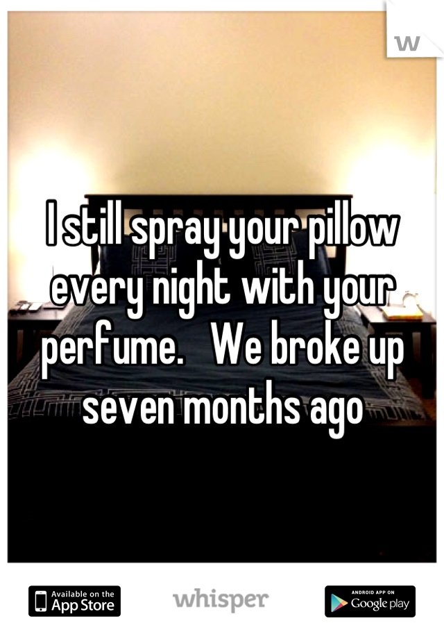I still spray your pillow every night with your perfume.   We broke up seven months ago
