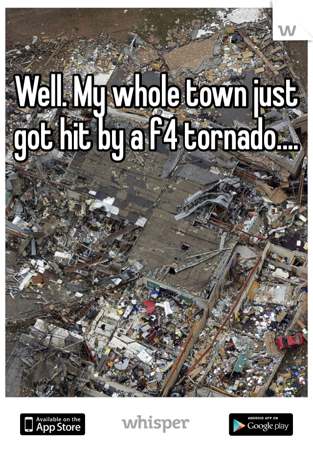 Well. My whole town just got hit by a f4 tornado....