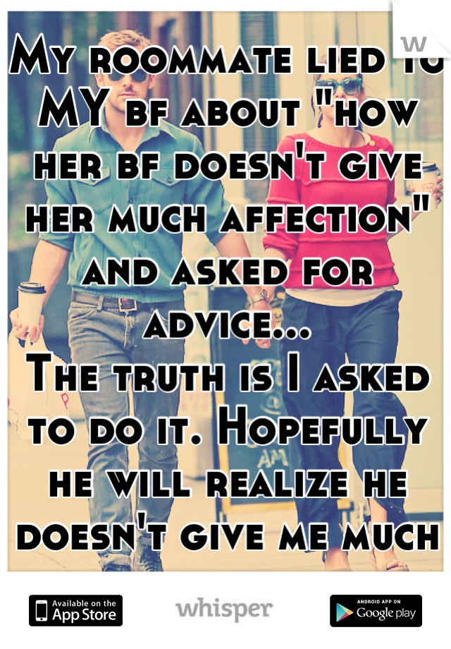 """My roommate lied to MY bf about """"how her bf doesn't give her much affection""""  and asked for advice... The truth is I asked to do it. Hopefully he will realize he doesn't give me much affection"""