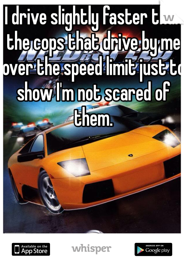 I drive slightly faster than the cops that drive by me over the speed limit just to show I'm not scared of them.