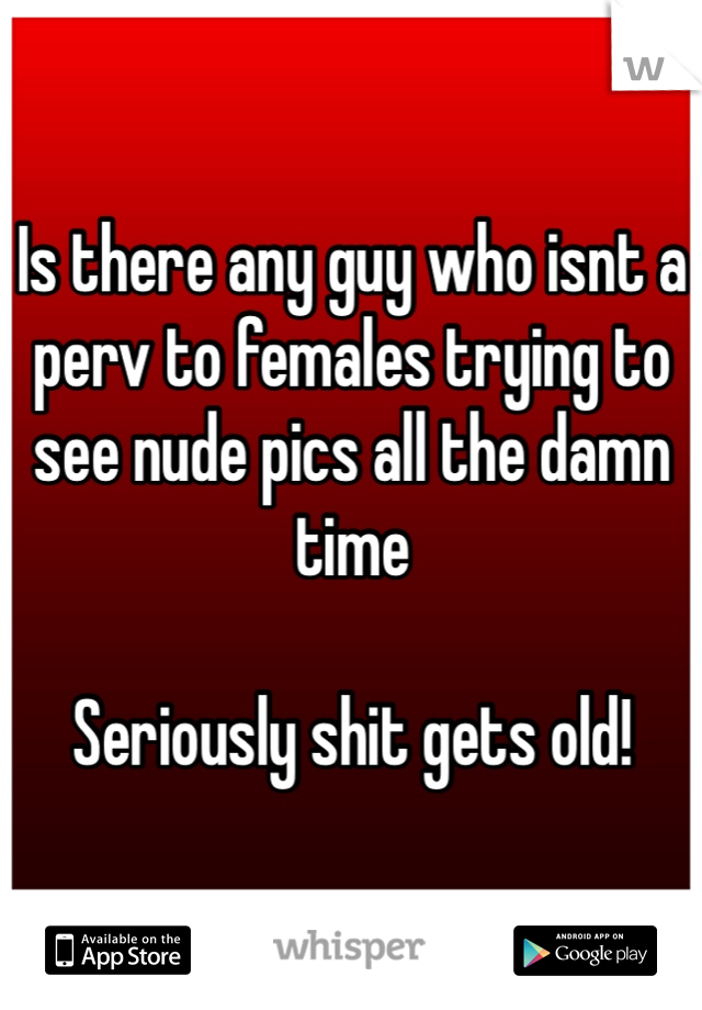 Is there any guy who isnt a perv to females trying to see nude pics all the damn time   Seriously shit gets old!