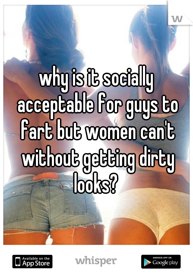 why is it socially acceptable for guys to fart but women can't without getting dirty looks?