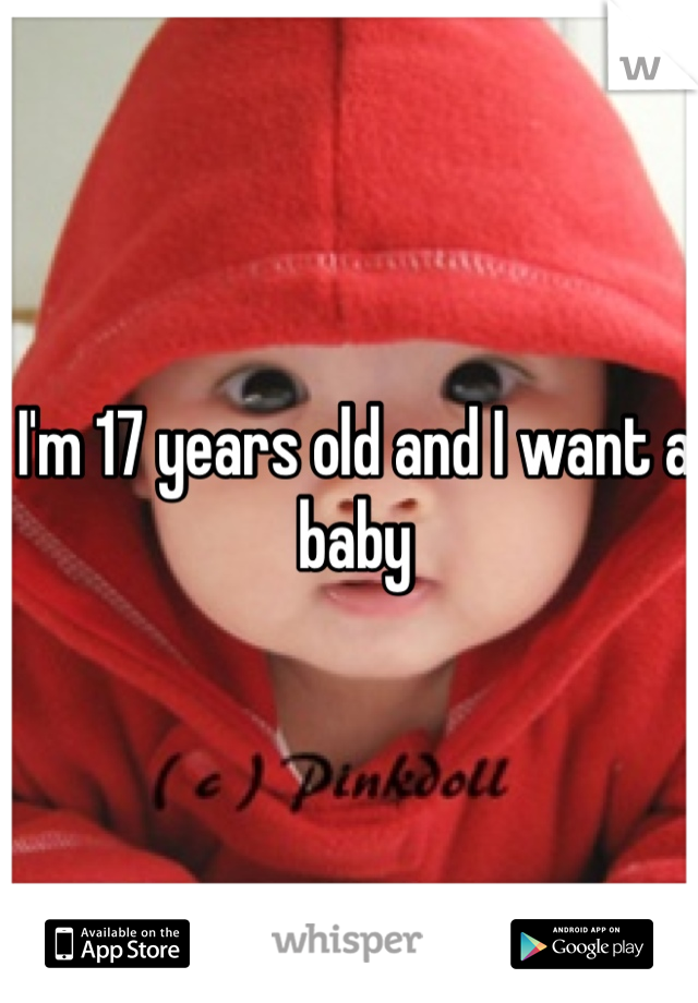 I'm 17 years old and I want a baby