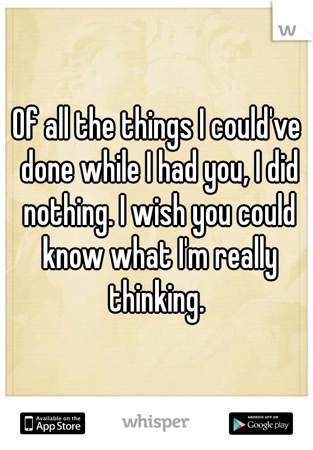 Of all the things I could've done while I had you, I did nothing. I wish you could know what I'm really thinking.