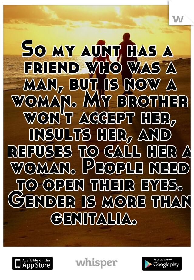 So my aunt has a friend who was a man, but is now a woman. My brother won't accept her, insults her, and refuses to call her a woman. People need to open their eyes. Gender is more than genitalia.