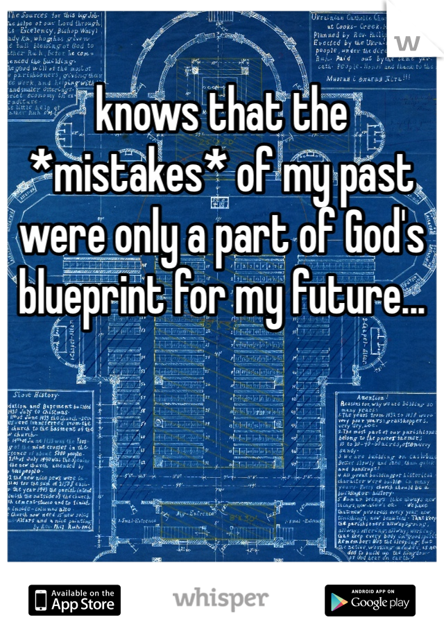 knows that the *mistakes* of my past were only a part of God's blueprint for my future...