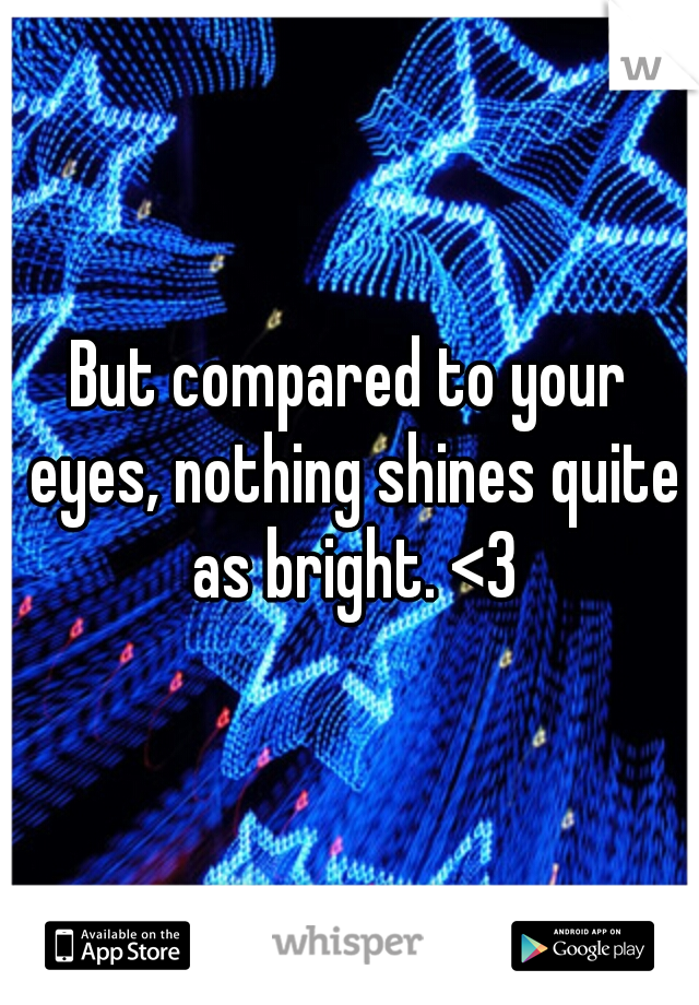 But compared to your eyes, nothing shines quite as bright. <3