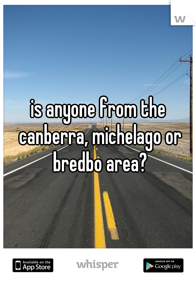 is anyone from the canberra, michelago or bredbo area?