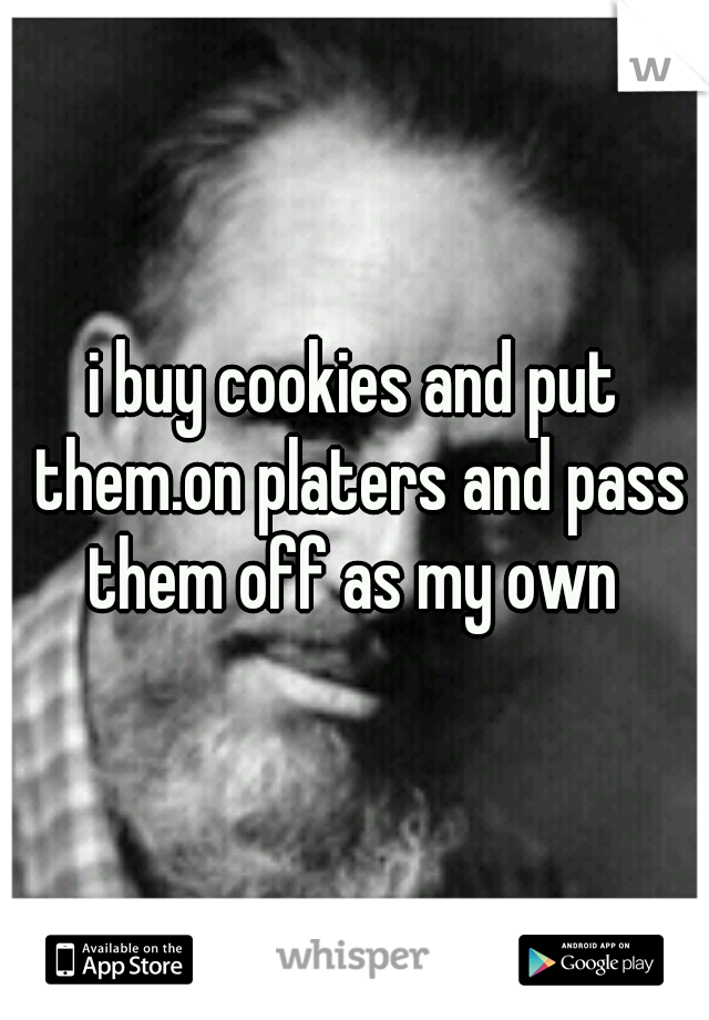 i buy cookies and put them.on platers and pass them off as my own