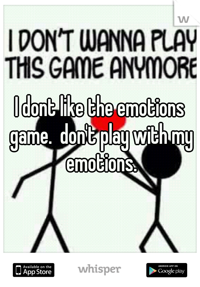 I dont like the emotions game.  don't play with my emotions.