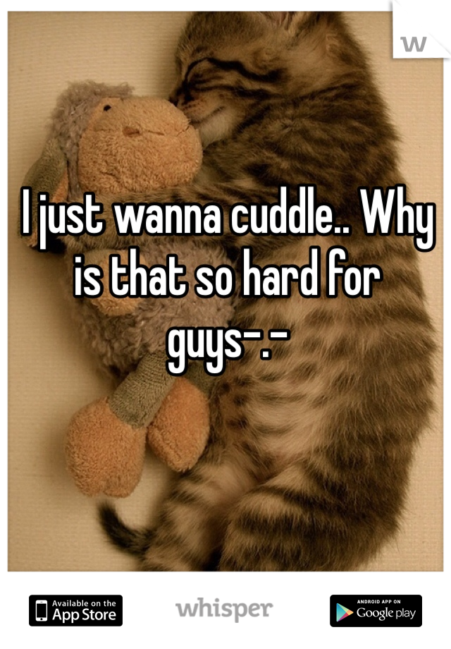 I just wanna cuddle.. Why is that so hard for guys-.-