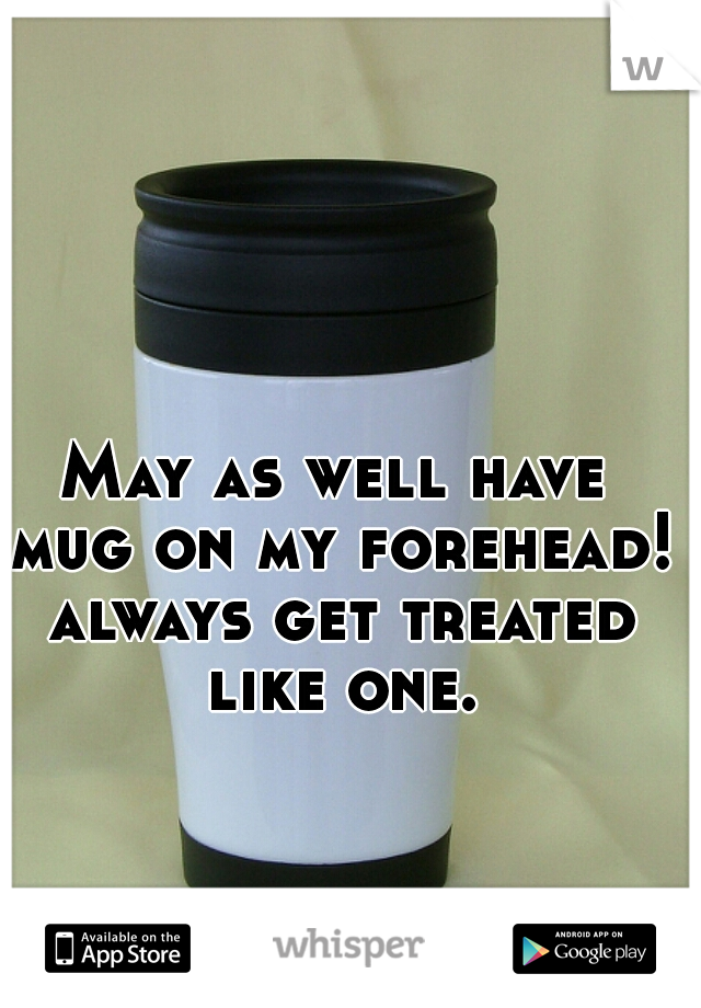 May as well have mug on my forehead! always get treated like one.