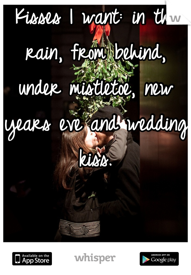 Kisses I want: in the rain, from behind, under mistletoe, new years eve and wedding kiss.