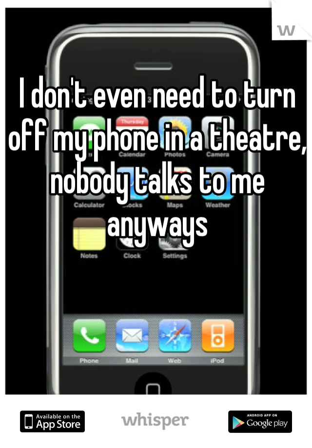 I don't even need to turn off my phone in a theatre, nobody talks to me anyways