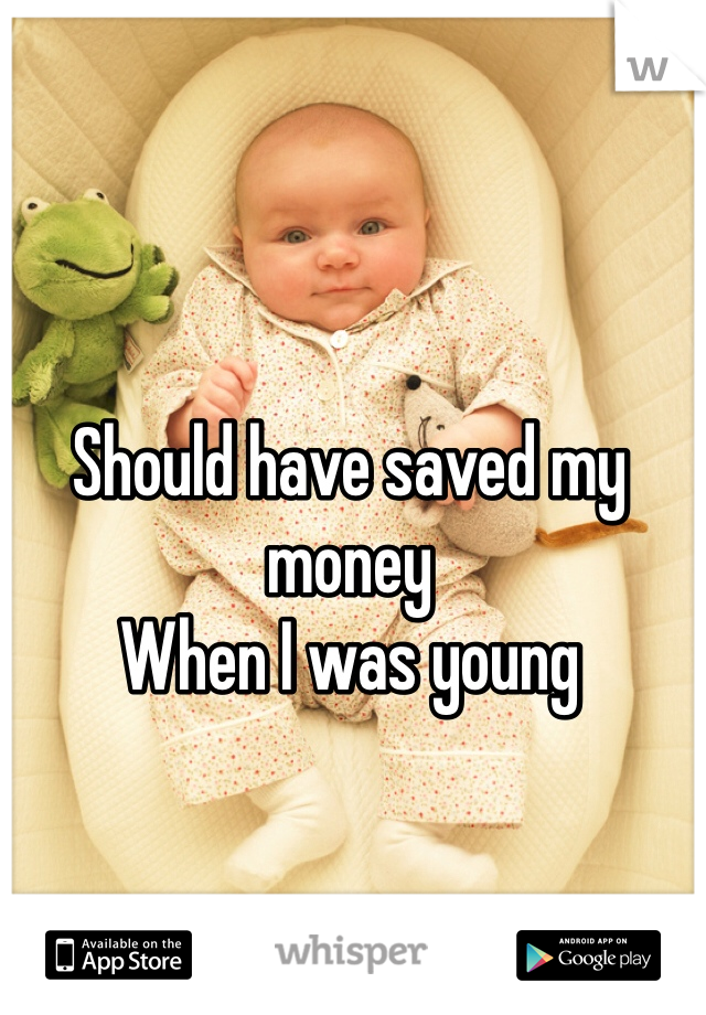 Should have saved my money  When I was young
