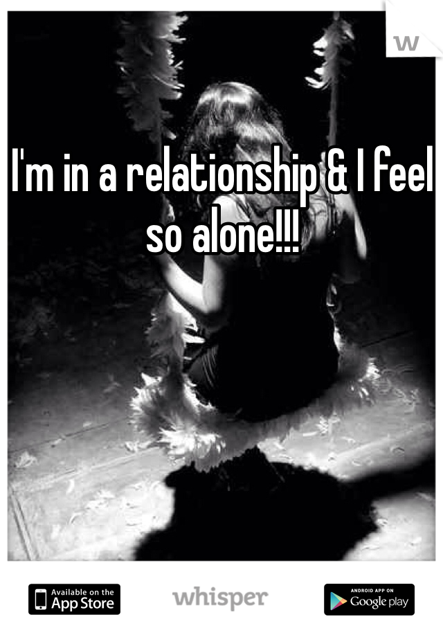I'm in a relationship & I feel so alone!!!