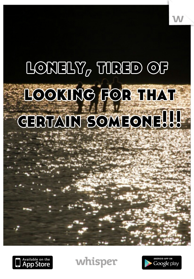lonely, tired of looking for that certain someone!!!