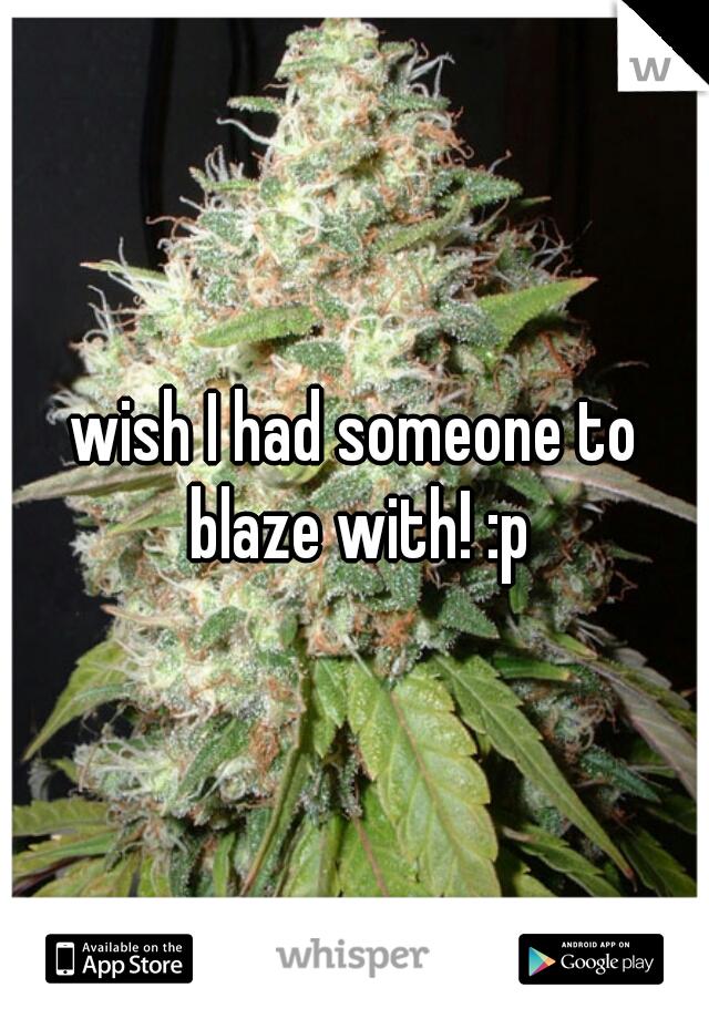 wish I had someone to blaze with! :p