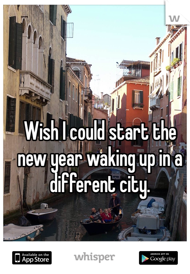 Wish I could start the new year waking up in a different city.