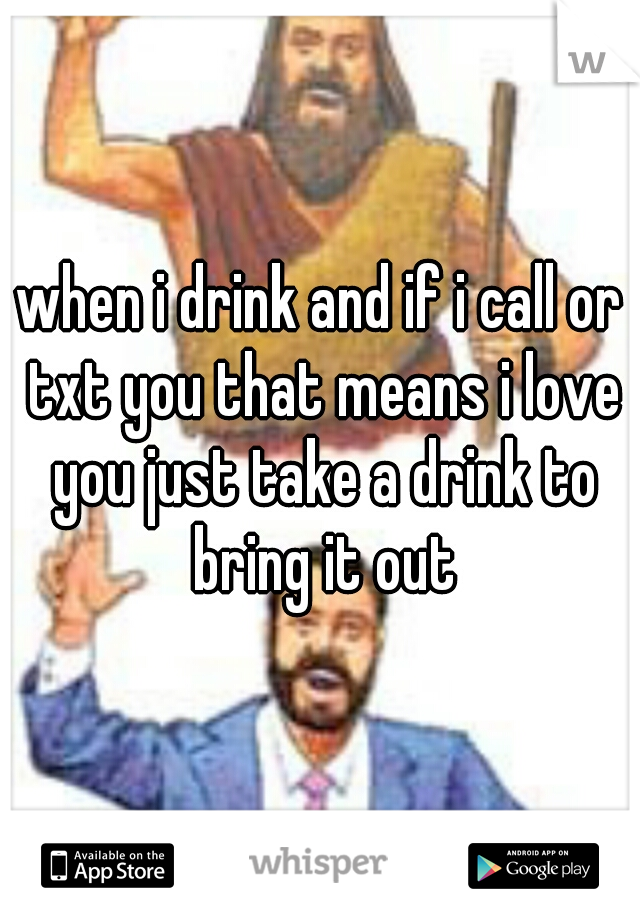 when i drink and if i call or txt you that means i love you just take a drink to bring it out