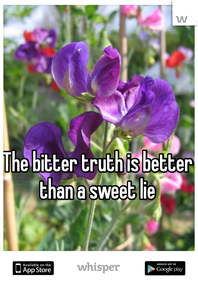 The bitter truth is better than a sweet lie