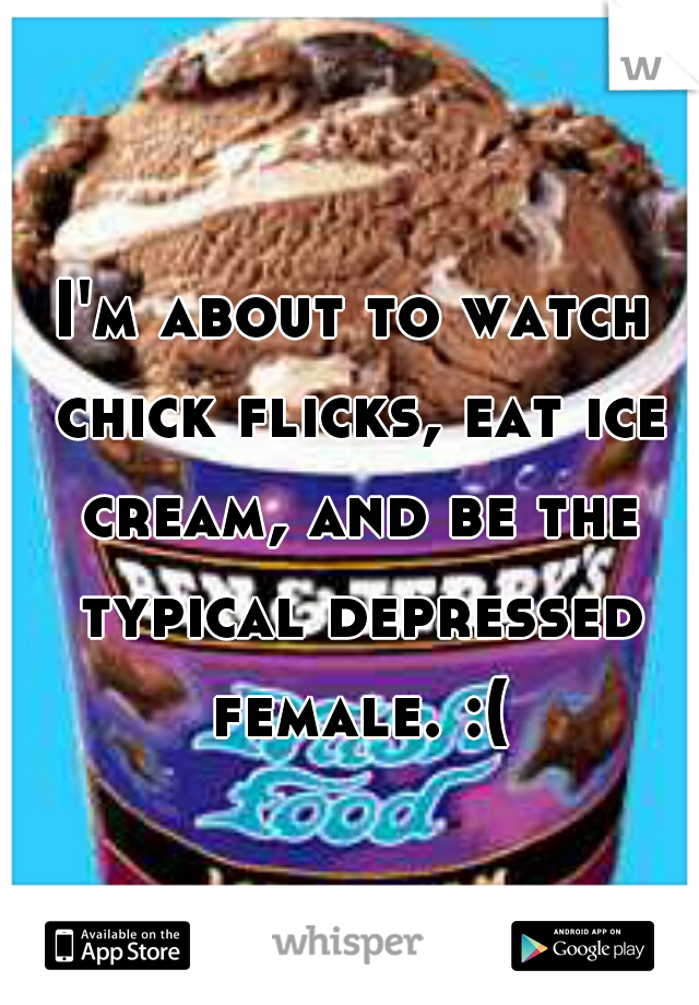 I'm about to watch chick flicks, eat ice cream, and be the typical depressed female. :(