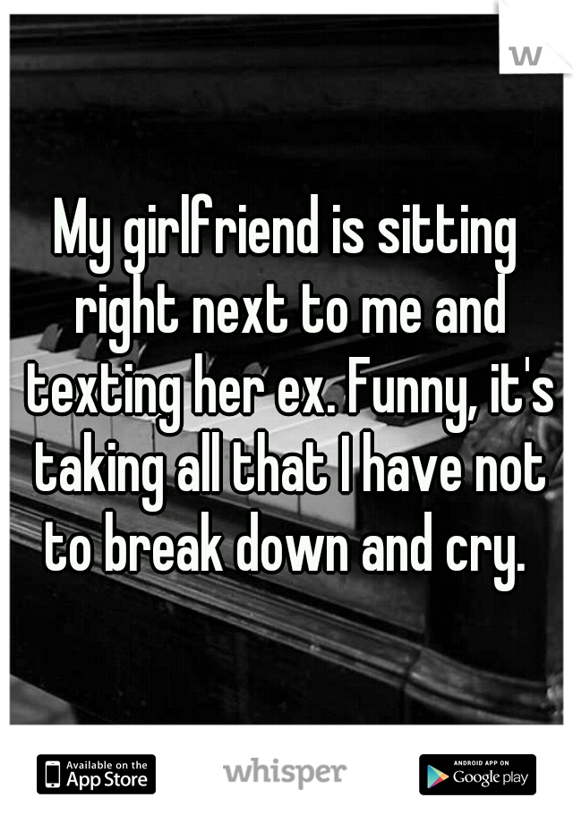 My girlfriend is sitting right next to me and texting her ex. Funny, it's taking all that I have not to break down and cry.