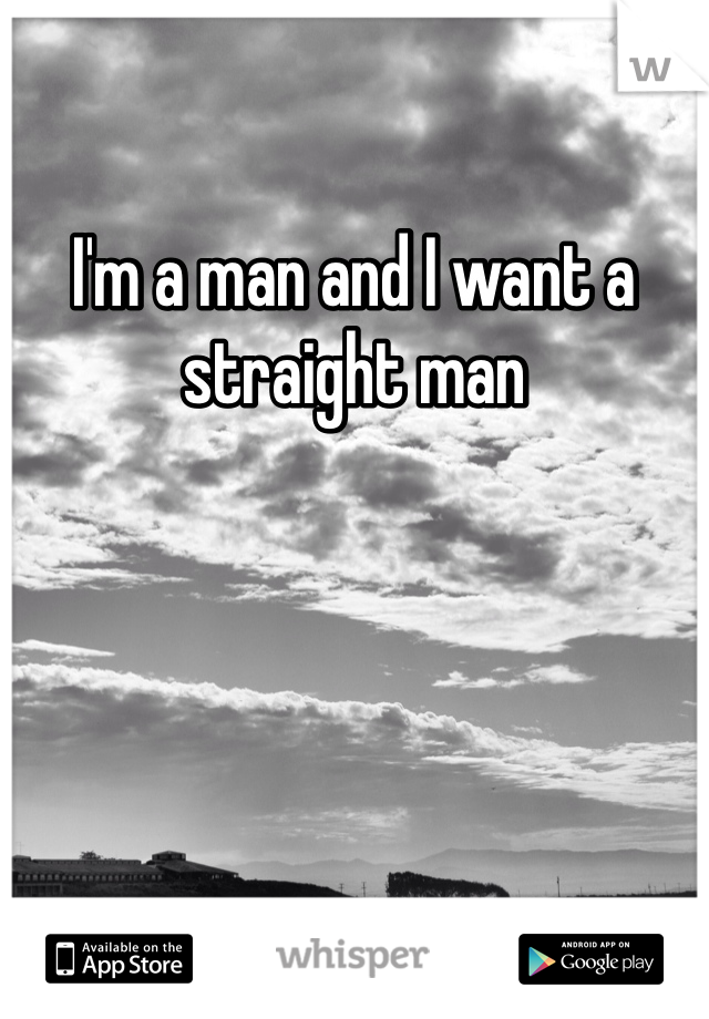 I'm a man and I want a straight man