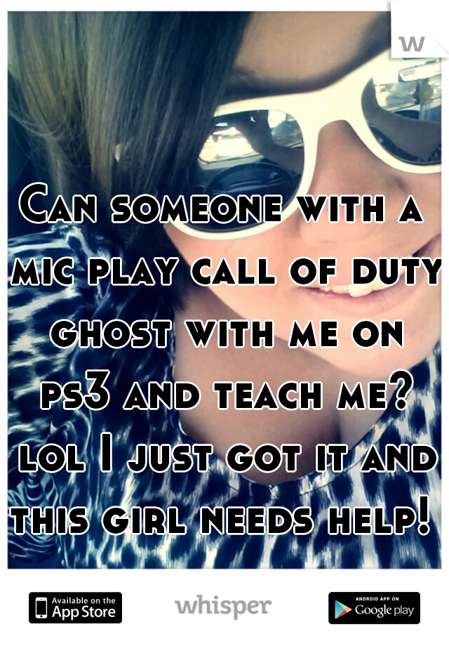 Can someone with a mic play call of duty ghost with me on ps3 and teach me? lol I just got it and this girl needs help!