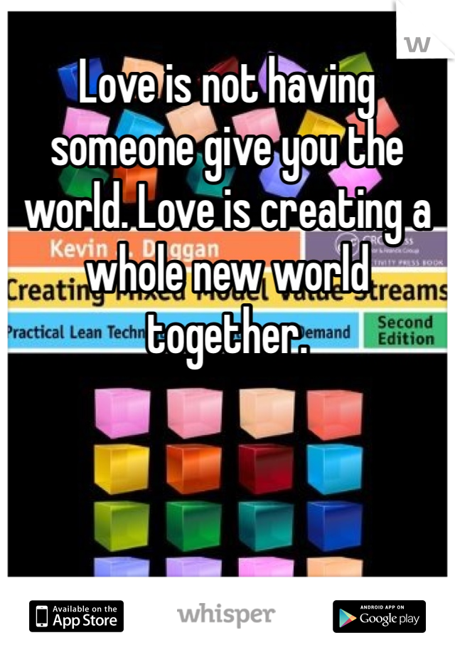 Love is not having someone give you the world. Love is creating a whole new world together.