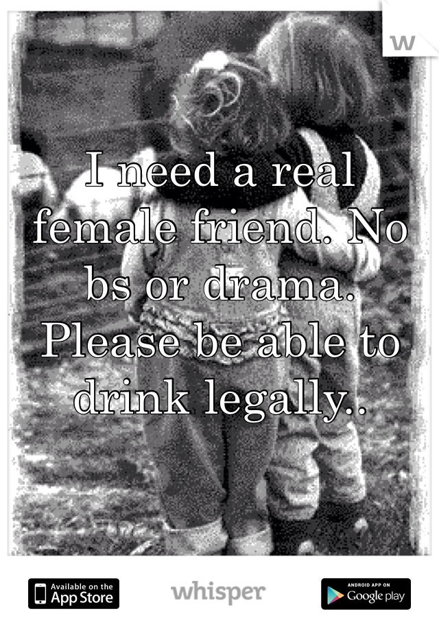 I need a real female friend. No bs or drama. Please be able to drink legally..