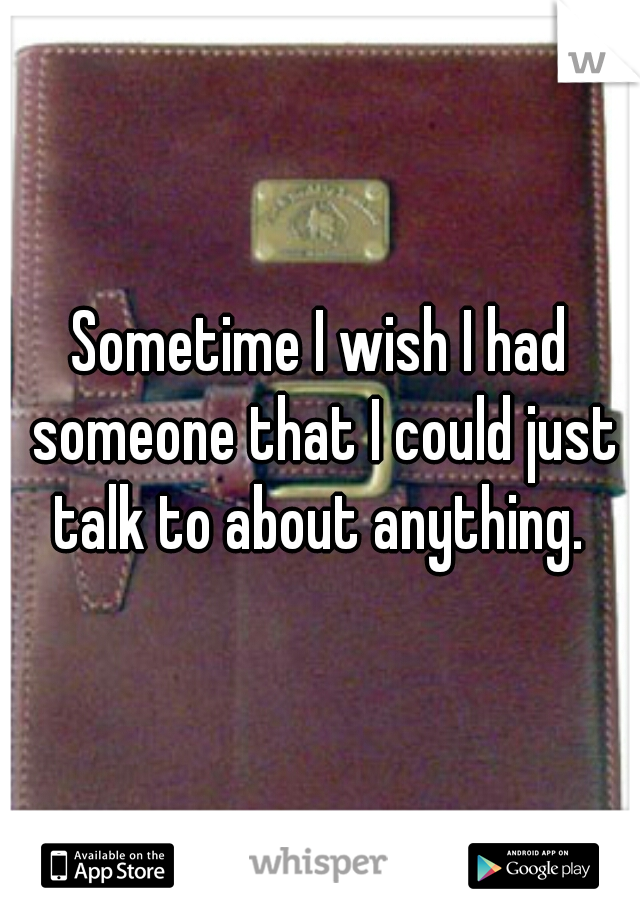 Sometime I wish I had someone that I could just talk to about anything.