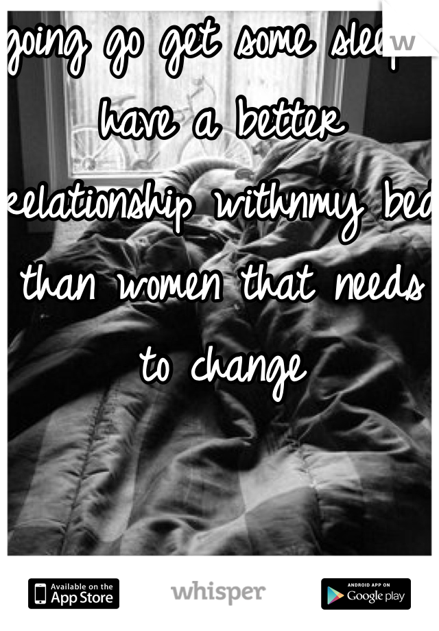 going go get some sleep i have a better relationship withnmy bed than women that needs to change