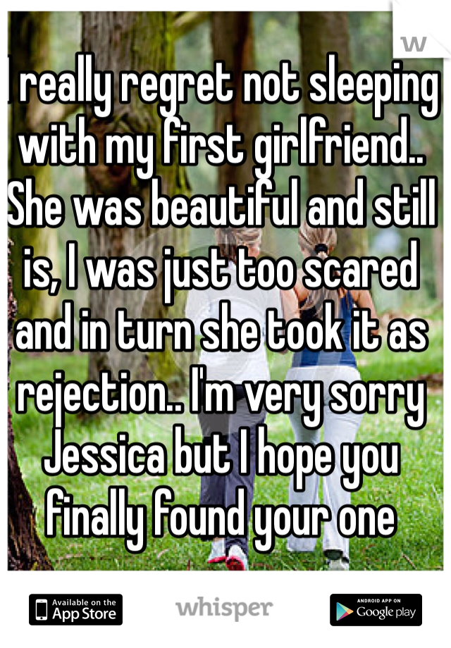 I really regret not sleeping with my first girlfriend.. She was beautiful and still is, I was just too scared and in turn she took it as rejection.. I'm very sorry Jessica but I hope you finally found your one
