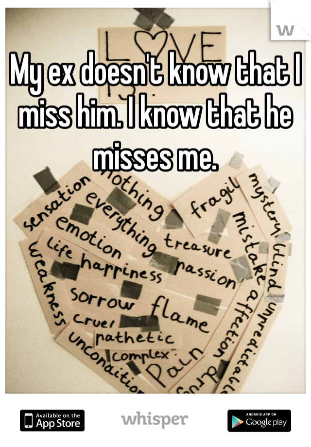 My ex doesn't know that I miss him. I know that he misses me.
