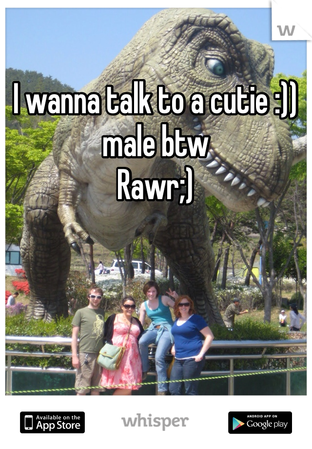 I wanna talk to a cutie :)) male btw  Rawr;)
