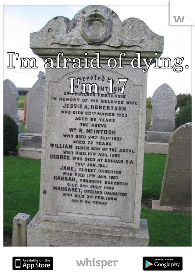 I'm afraid of dying. I'm 17