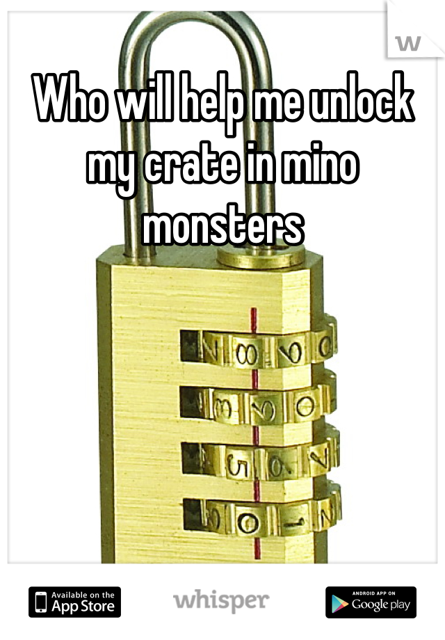 Who will help me unlock my crate in mino monsters