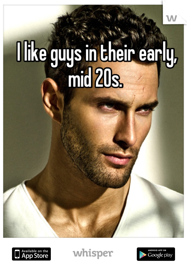 I like guys in their early, mid 20s.