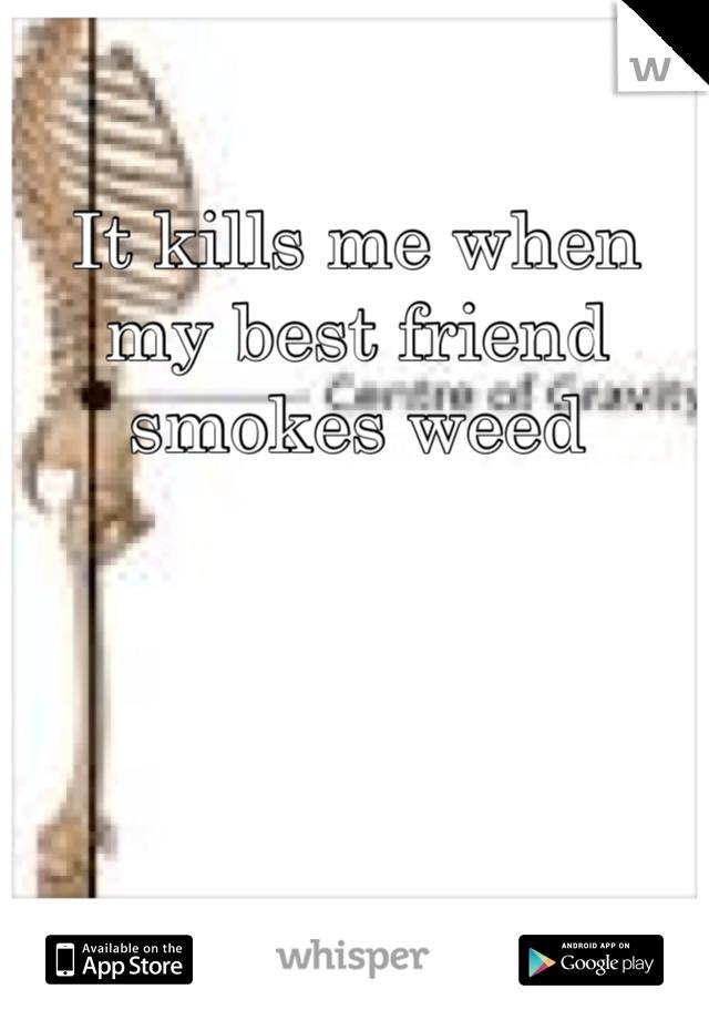 It kills me when my best friend smokes weed