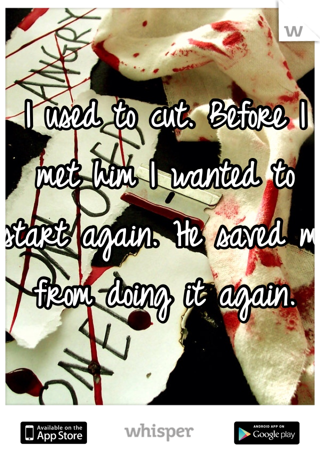 I used to cut. Before I met him I wanted to start again. He saved me from doing it again.